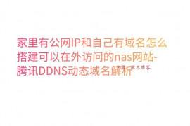 家里有公网IP和自己有域名怎么搭建可以在外访问的nas网站-腾讯DDNS动态域名解析